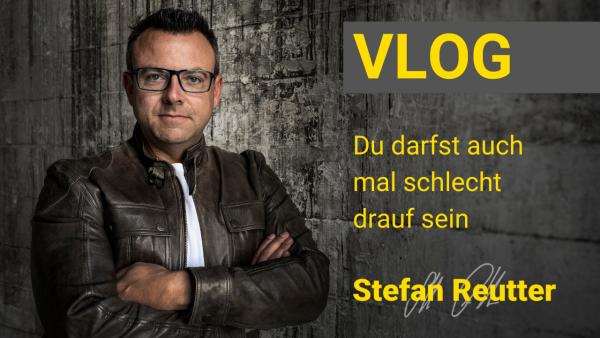 Du darfst auch mal schlecht drauf sein Vlog Stefan Reutter