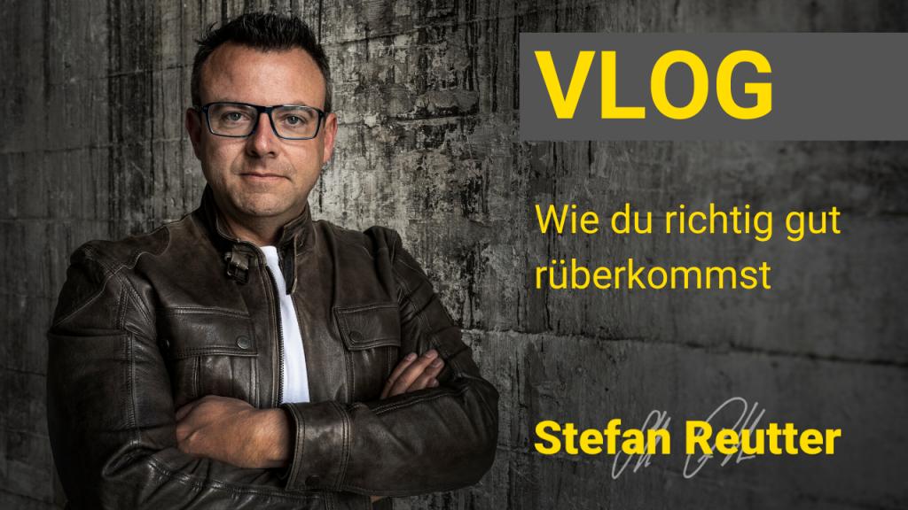Wie du richtig gut rüberkommst – Vlog – Stefan Reutter